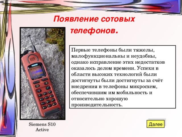 Появление сотовых телефонов . Первые телефоны были тяжелы, малофункциональны и неудобны, однако исправление этих недостатков оказалось делом времени. Успехи в области высоких технологий были достигнуты были достигнуты за счёт внедрения в телефоны микросхем, обеспечившим им мобильность и относительно хорошую производительность. Siemens S10 Active