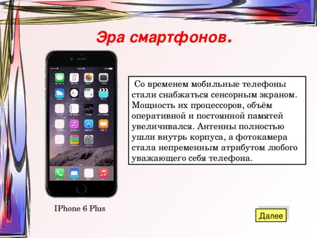 Эра смартфонов .  Со временем мобильные телефоны стали снабжаться сенсорным экраном. Мощность их процессоров, объём оперативной и постоянной памятей увеличивался. Антенны полностью ушли внутрь корпуса, а фотокамера стала непременным атрибутом любого уважающего себя телефона. IPhone 6 Plus