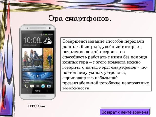 Эра смартфонов . Совершенствование способов передачи данных, быстрый, удобный интернет, появление онлайн-сервисов и способность работать с ними без помощи компьютера – с этого момента можно говорить о начале эры смартфонов - по-настоящему умных устройств, скрывающих в небольшой презентабельной коробочке невероятные возможности. HTC One