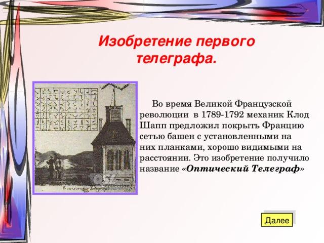 Изобретение первого телеграфа.  Во время Великой Французской революции в 1789-1792 механик Клод Шапп предложил покрыть Францию сетью башен с установленными на них планками, хорошо видимыми на расстоянии. Это изобретение получило название «Оптический Телеграф»