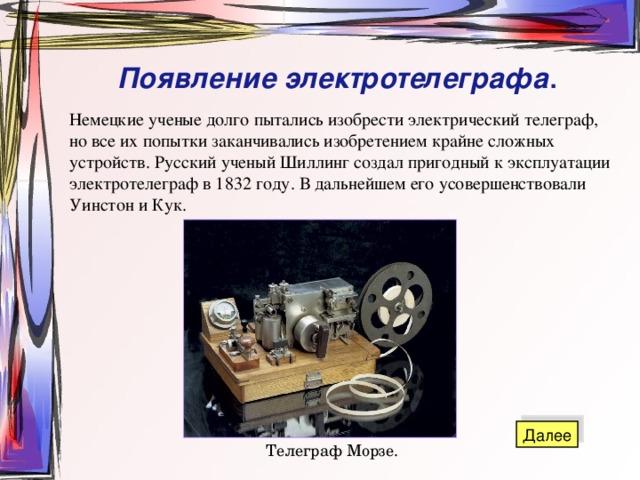 Появление  электротелеграфа . Немецкие ученые долго пытались изобрести электрический телеграф, но все их попытки заканчивались изобретением крайне сложных устройств. Русский ученый Шиллинг создал пригодный к эксплуатации электротелеграф в 1832 году. В дальнейшем его усовершенствовали Уинстон и Кук. Телеграф Морзе.