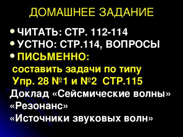 ДОМАШНЕЕ ЗАДАНИЕ ЧИТАТЬ: СТР. 112-114 УСТНО: СТР.114, ВОПРОСЫ ПИСЬМЕННО:  составить задачи по типу  Упр. 28 №1 и №2 СТР.115 Доклад «Сейсмические волны» «Резонанс» «Источники звуковых волн»