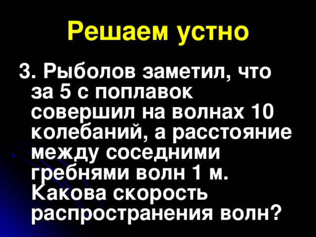 Решаем устно 3. Рыболов заметил, что за 5 с поплавок совершил на волнах 10 колебаний, а расстояние между соседними гребнями волн 1 м. Какова скорость распространения волн?
