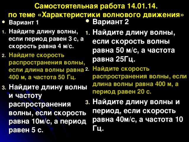 Самостоятельная работа 14.01.14.  по теме «Характеристики волнового движения» Вариант 2 Найдите длину волны, если скорость волны равна 50 м/с, а частота равна 25Гц. Найдите скорость распространения волны, если длина волны равна 400 м, а период равен 20 с. Найдите длину волны и период, если скорость равна 40м/с, а частота 10 Гц.  Вариант 1 Найдите длину волны, если период равен 3 с, а скорость равна 4 м/с. Найдите скорость распространения волны, если длина волны равна 400 м, а частота 50 Гц. Найдите длину волны и частоту распространения волны, если скорость равна 10м/с, а период равен 5 с.