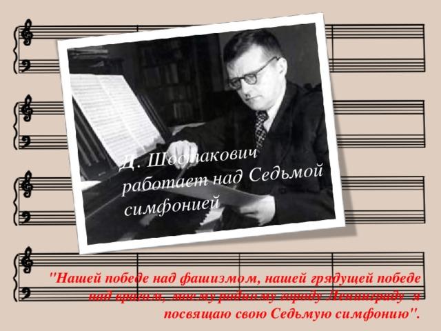 Д . Шостакович работает над Седьмой симфонией