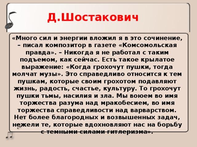 Д.Шостакович «Много сил и энергии вложил я в это сочинение, – писал композитор в газете «Комсомольская правда». – Никогда я не работал с таким подъемом, как сейчас. Есть такое крылатое выражение: «Когда грохочут пушки, тогда молчат музы». Это справедливо относится к тем пушкам, которые своим грохотом подавляют жизнь, радость, счастье, культуру. То грохочут пушки тьмы, насилия и зла. Мы воюем во имя торжества разума над мракобесием, во имя торжества справедливости над варварством. Нет более благородных и возвышенных задач, нежели те, которые вдохновляют нас на борьбу с темными силами гитлеризма».