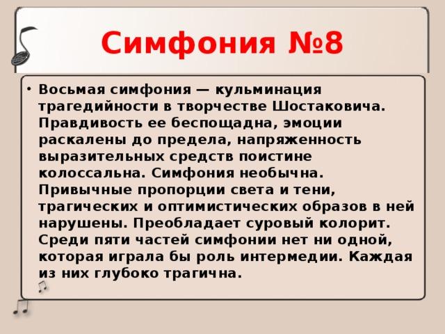 Симфония №8 Восьмая симфония — кульминация трагедийности в творчестве Шостаковича. Правдивость ее беспощадна, эмоции раскалены до предела, напряженность выразительных средств поистине колоссальна. Симфония необычна. Привычные пропорции света и тени, трагических и оптимистических образов в ней нарушены. Преобладает суровый колорит. Среди пяти частей симфонии нет ни одной, которая играла бы роль интермедии. Каждая из них глубоко трагична.
