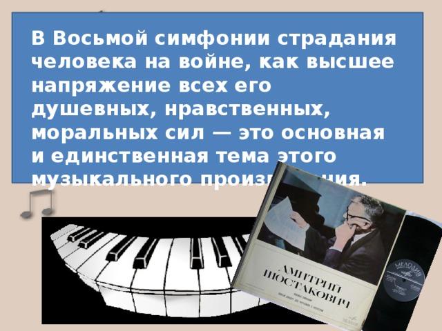В Восьмой симфонии страдания человека на войне, как высшее напряжение всех его душевных, нравственных, моральных сил — это основная и единственная тема этого музыкального произведения.