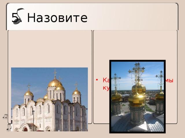 5. Назовите Тип храма, распространенный на Руси Какие бывают формы куполов