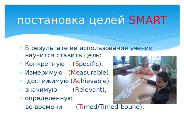 постановка целей SMART В результате ее использования ученик научится ставить цель: Конкретную ( S pecific), Измеримую ( M easurable),  достижимую ( A chievable), значимую ( R elevant), определенную  во времени ( T imed/Timed-bound).