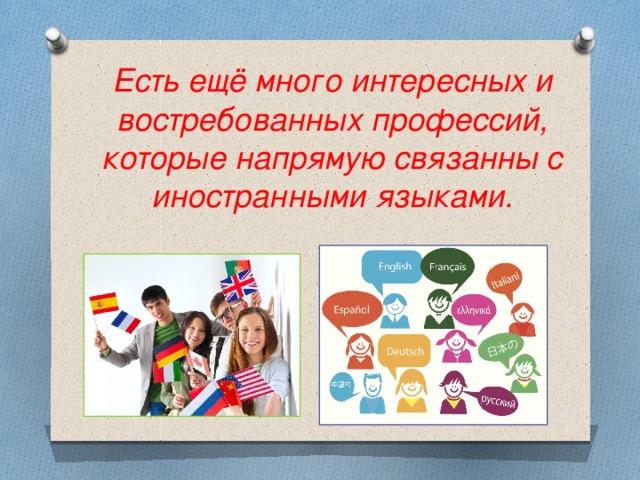 Есть ещё много интересных и востребованных профессий, которые напрямую связанны с иностранными языками.