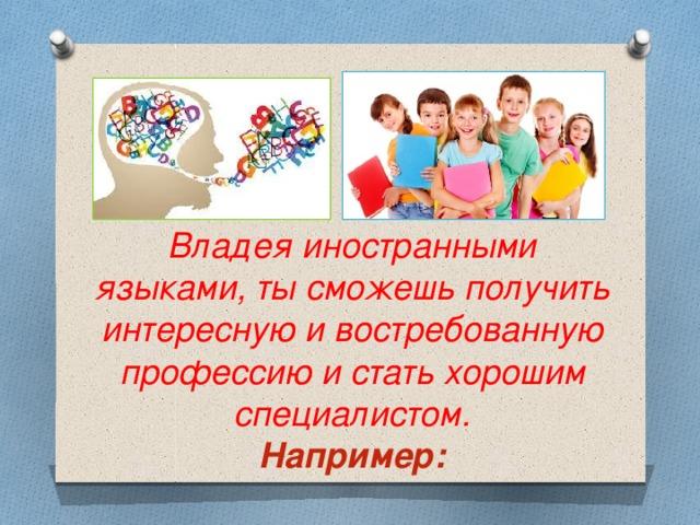 Владея иностранными языками, ты сможешь получить интересную и востребованную профессию и стать хорошим специалистом.  Например: