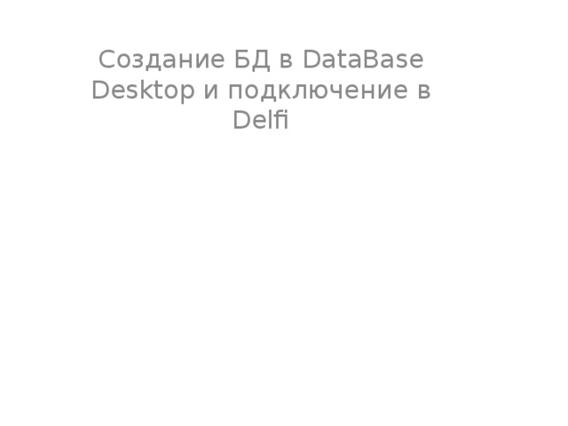 Создание БД в DataBase Desktop и подключение в Delfi