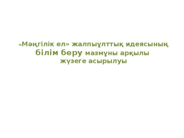 « Мәңгілік ел» жалпыұлттық идеясының білім беру мазмұны арқылы  жүзеге асырылуы