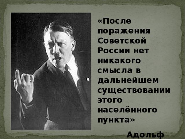 «После поражения Советской России нет никакого смысла в дальнейшем существовании этого населённого пункта»  Адольф Гитлер  Адольф Гитлер