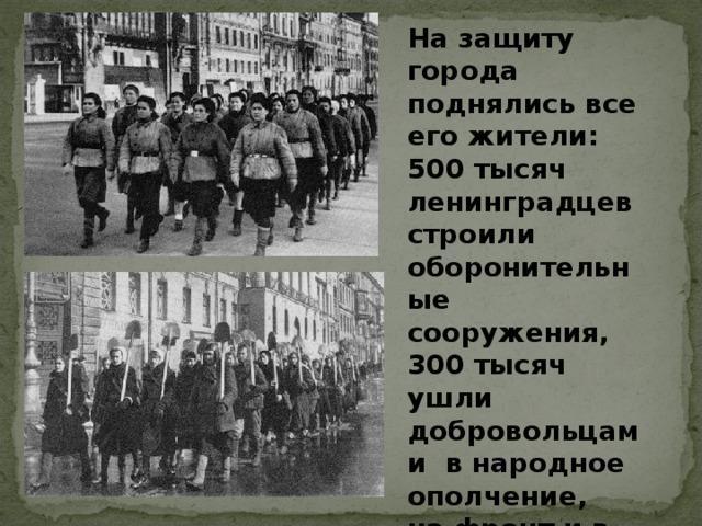 На защиту города поднялись все его жители: 500 тысяч ленинградцев строили оборонительные сооружения, 300 тысяч ушли добровольцами в народное ополчение, на фронт и в партизанские отряды.