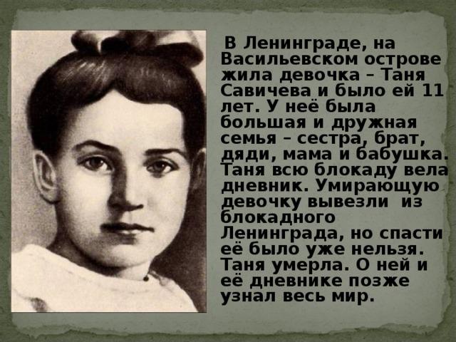 В Ленинграде, на Васильевском острове жила девочка – Таня Савичева и было ей 11 лет. У неё была большая и дружная семья – сестра, брат, дяди, мама и бабушка. Таня всю блокаду вела дневник. Умирающую девочку вывезли из блокадного Ленинграда, но спасти её было уже нельзя. Таня умерла. О ней и её дневнике позже узнал весь мир.
