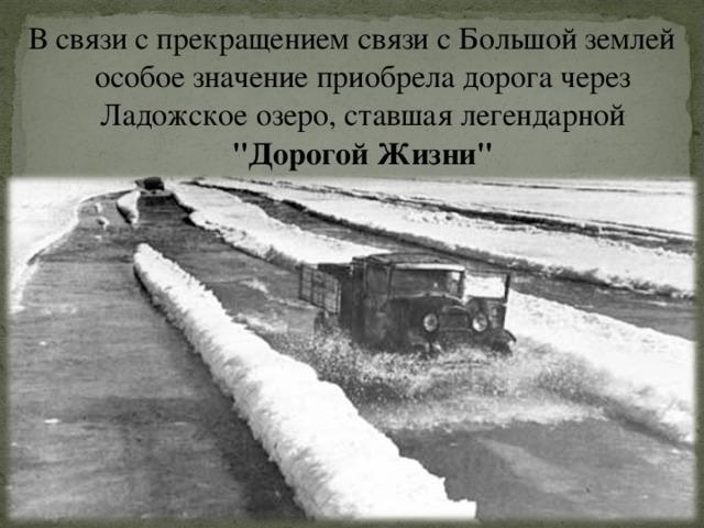 В связи с прекращением связи с Большой землей особое значение приобрела дорога через Ладожское озеро, ставшая легендарной