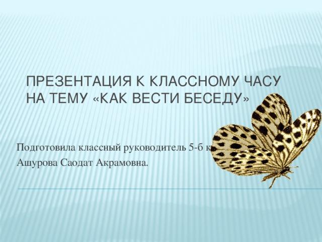 Презентация к классному часу на тему «Как вести беседу» Подготовила классный руководитель 5-б класса Ашурова Саодат Акрамовна.