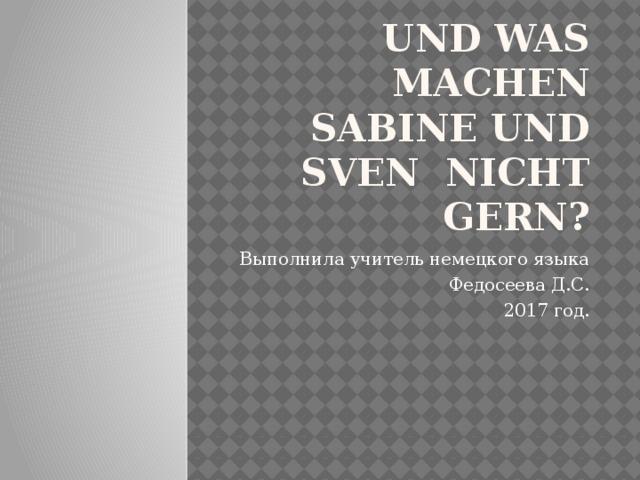 UND WAS MACHEN SABINE UND SVEN NICHT GERN? Выполнила учитель немецкого языка Федосеева Д.С. 2017 год.