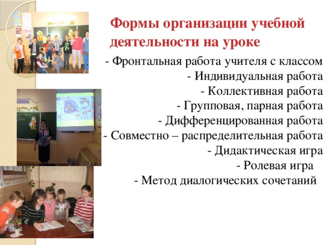 Формы организации учебной деятельности на уроке  - Фронтальная работа учителя с классом - Индивидуальная работа - Коллективная работа - Групповая, парная работа - Дифференцированная работа  - Совместно – распределительная работа - Дидактическая игра - Ролевая игра  - Метод диалогических сочетаний