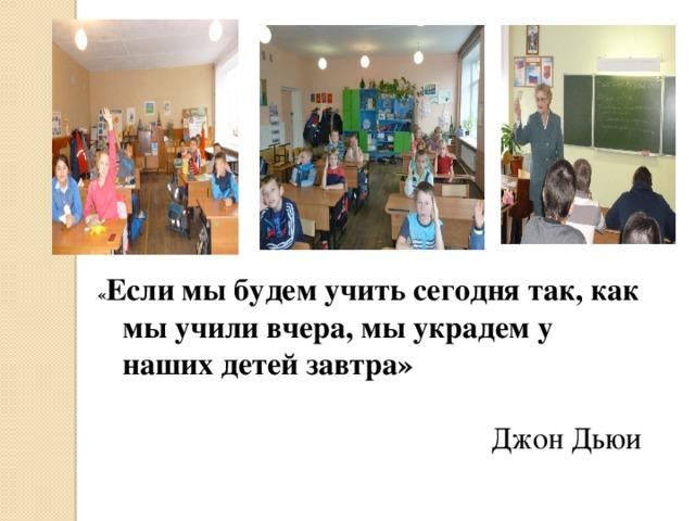 « Если мы будем учить сегодня так, как мы учили вчера, мы украдем у наших детей завтра»  Джон Дьюи
