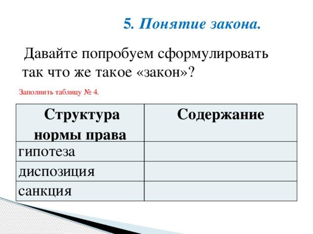 5 . Понятие закона. Давайте попробуем сформулировать так что же такое «закон»? Заполнить таблицу № 4. Структура нормы права гипотеза Содержание диспозиция санкция