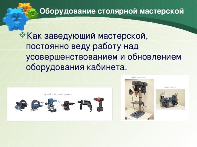 Оборудование столярной мастерской Как заведующий мастерской, постоянно веду работу над усовершенствованием и обновлением оборудования кабинета.