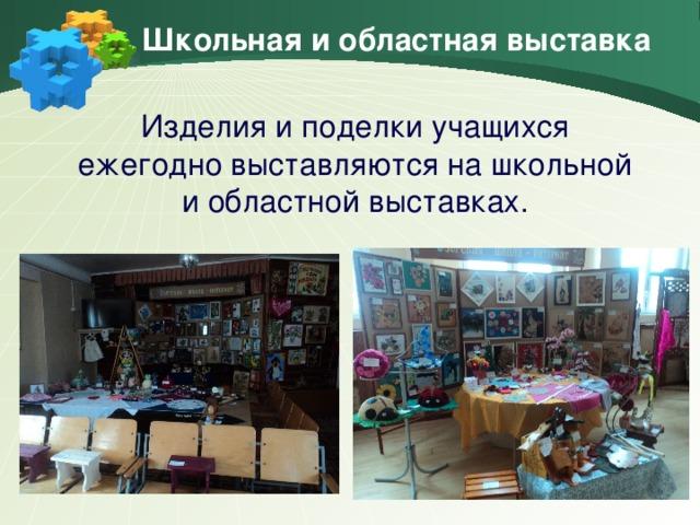Школьная и областная выставка Изделия и поделки учащихся ежегодно выставляются на школьной и областной выставках.