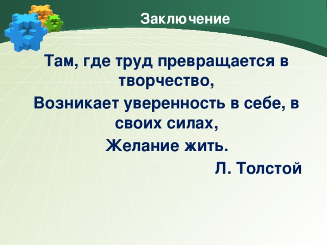 Заключение Там, где труд превращается в творчество, Возникает уверенность в себе, в своих силах, Желание жить. Л. Толстой