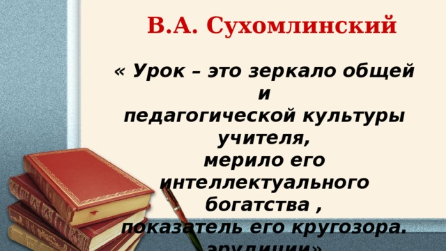 В.А. Сухомлинский « Урок – это зеркало общей и педагогической культуры учителя, мерило его интеллектуального богатства , показатель его кругозора. эрудиции»