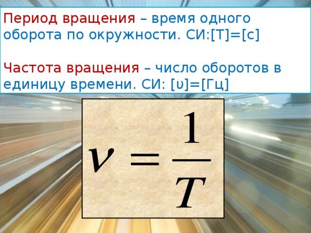 Период вращения – время одного оборота по окружности. СИ: [ Т ] = [ с ] Частота вращения – число оборотов в единицу времени. СИ: [ υ ] = [ Гц ]