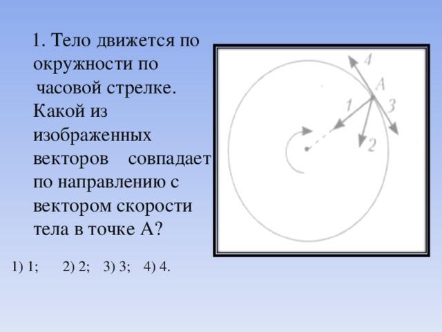 1. Тело движется по окружности по  часовой стрелке. Какой из  изображенных векторов  совпадает по направлению с вектором скорости тела в точке А? 1) 1;  2) 2;  3) 3;  4) 4.