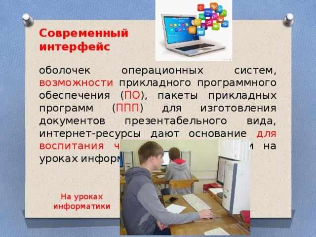 Современный интерфейс оболочек операционных систем, возможности прикладного программного обеспечения ( ПО ), пакеты прикладных программ ( ППП ) для изготовления документов презентабельного вида, интернет-ресурсы дают основание для воспитания чувства прекрасного и на уроках информатики. На уроках информатики