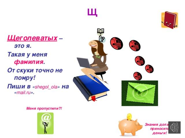 О.Д . Щ Щеголеватых  – это я. Такая у меня фамилия . От скуки точно не помру! Пиши в « shegol_ola » на « mail.ru ». Меня пропустили?! Знания должны приносить деньги!