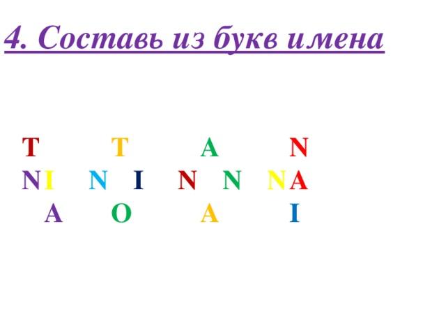 4. Составь из букв имена T     T     A     N N  I   N   I   N   N   N  A  A    O     A     I