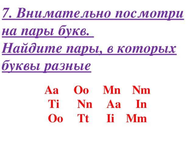 7. Внимательно посмотри на пары букв.  Найдите пары, в которых буквы разные Aa   Oo   Mn   Nm Ti   Nn   Aa   In Oo   Tt   Ii   Mm