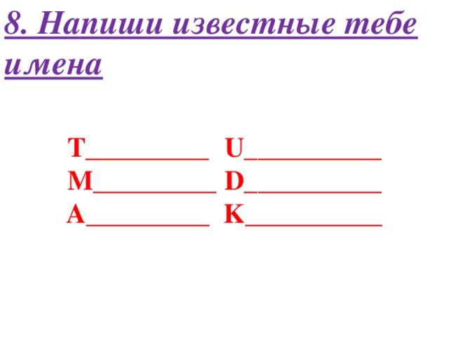 8. Напиши известные тебе имена T_________  U__________ M_________  D__________ A_________  K__________