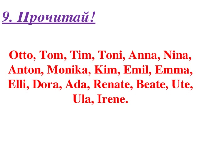 9. Прочитай! Otto, Tom, Tim, Toni, Anna, Nina, Anton, Monika, Kim, Emil, Emma, Elli, Dora, Ada, Renate, Beate, Ute, Ula, Irene.