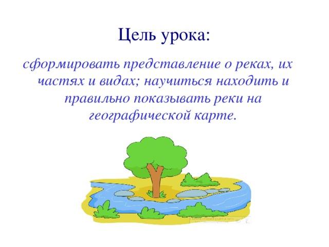 Цель урока: с формировать представлен ие о рек ах, их частя х и видах; научиться находить и правильно показывать реки на географической карте.
