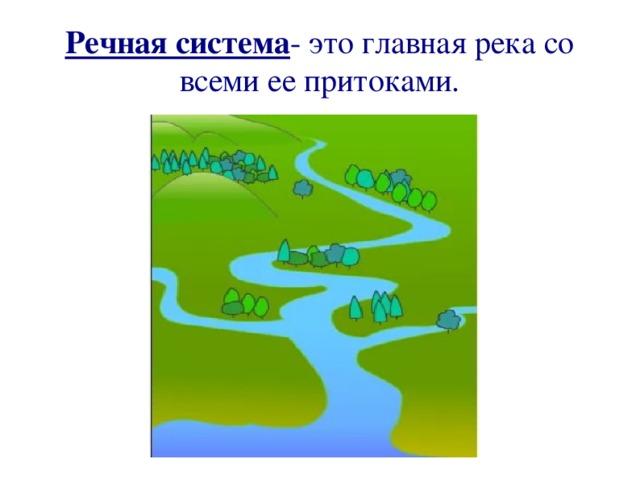 Речная система - это главная река со всеми ее притоками.
