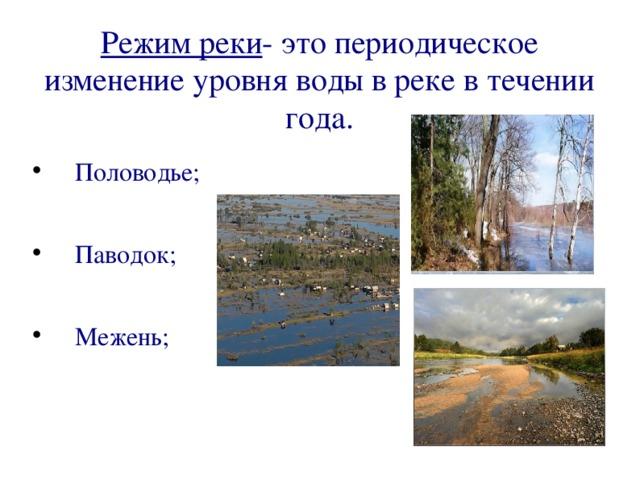Режим реки - это периодическое изменение уровня воды в реке в течении года. Половодье; Паводок; Межень;