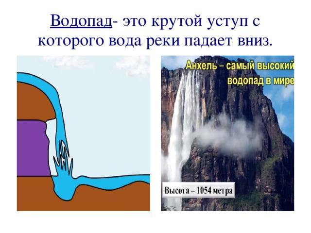 Водопад - это крутой уступ с которого вода реки падает вниз.