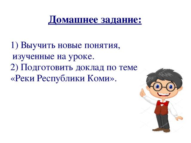 Домашнее задание: 1) Выучить новые понятия, изученные на уроке. 2) Подготовить доклад по теме «Реки Республики Коми».