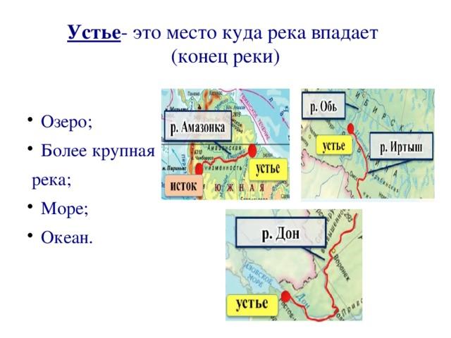 Устье - это место куда река впадает (конец реки) Озеро; Более крупная река; Море; Океан.