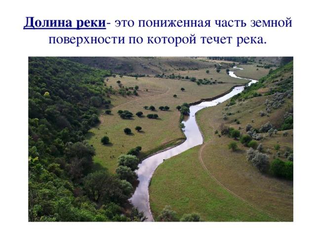 Долина реки - это пониженная часть земной поверхности по которой течет река.
