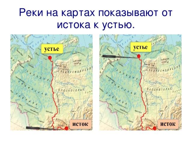 Реки на картах показывают от истока к устью.