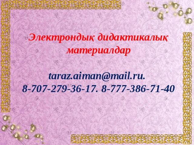 Электрондық дидактикалық материалдар  taraz.aiman@mail.ru. 8-707-279-36-17. 8-777-386-71-40