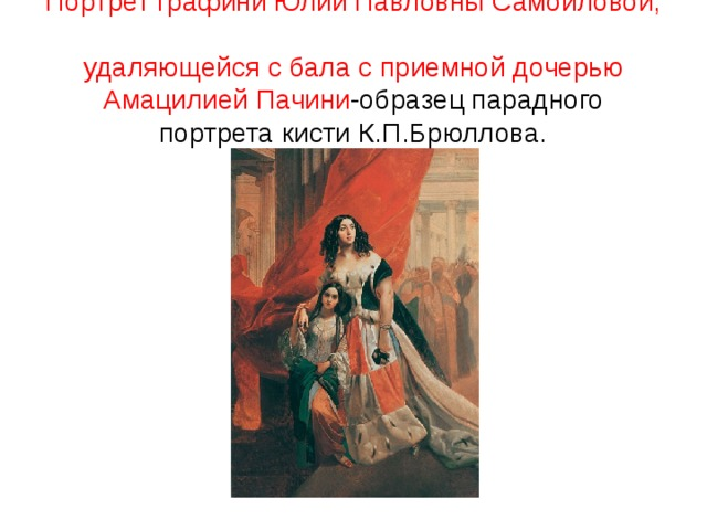 Портрет графини Юлии Павловны Самойловой,  удаляющейся с бала с приемной дочерью Амацилией Пачини -образец парадного портрета кисти К.П.Брюллова.