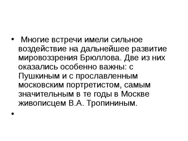 Многие встречи имели сильное воздействие на дальнейшее развитие мировоззрения Брюллова. Две из них оказались особенно важны: с Пушкиным и с прославленным московским портретистом, самым значительным в те годы в Москве живописцем В.А. Тропининым.